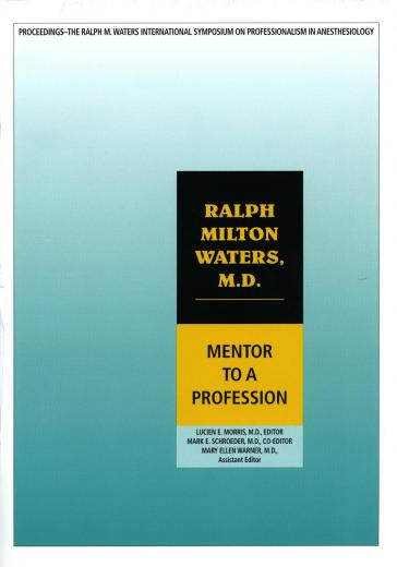 Ralph Milton Waters, M.D.: Mentor to a Profession (Proceedings of the Ralph M. Waters Symposium on Professionalism in Anesthesiology, Madison, Wisconsin 2002).