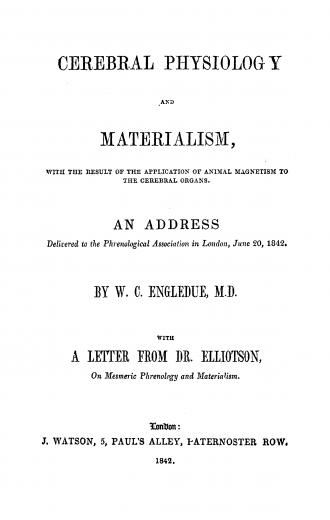 Image of Engledue WC. Cerebral physiology and materialism: with the result of the application of animal magnetism to the cerebral organs: an address delivered to the Phrenological Association in London June 20, 1842; with a letter from Dr. Elliotson on mesmeric phrenology and materialism. - 1 of 1
