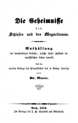 Image of Debay A. Die Geheimnisse des Schlafes und des Magnetismus: Enthüllung der wunderbaren Ursache, welche dieser Zustand im menschlichen Leben bewirkt (aus der zweiten Auflage des Französischen des A. Debay; übersetzt von Maurer), 1852. - 1 of 1