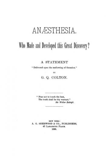 Image of Colton GQ. Anæsthesia, who made and developed this great discovery? : a statement delivered upon the mellowing of occasion, 1886. - 1 of 1