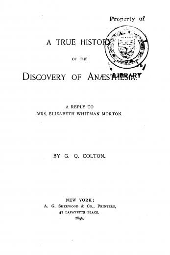 Image of Colton CQ. A true history of the discovery of anaesthesia : a reply to Mrs. Elizabeth Whitman Morton, 1896. - 1 of 1