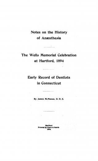 Image of McManus J. Notes on the history of anaesthesia ; The Wells memorial celebration at Hartford, 1894 ; Early records of dentists in Connecticut, 1896. - 1 of 1
