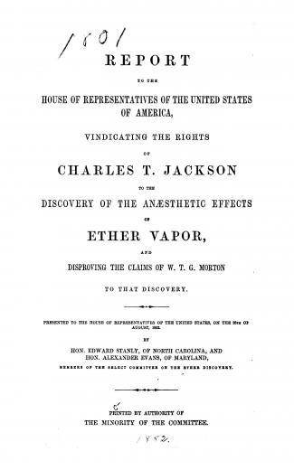 Image of United States Congress (32nd Congress, 1st Session). Report to the House of Representatives of the United States of America vindicating the rights of Charles T. Jackson to the discovery of the anaesthetic effects of ether vapor and disproving the claims of W.T.G. Morton to that discovery, 1852. - 1 of 1