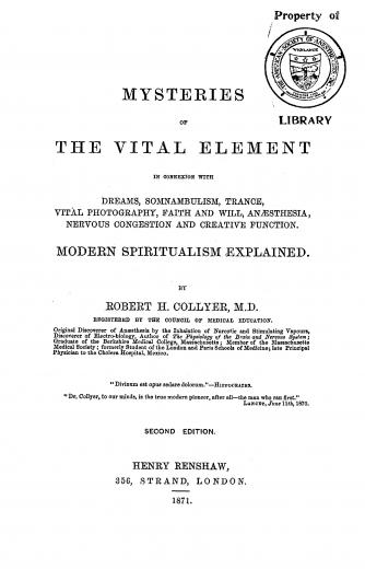 Image of Collyer RH. Mysteries of the vital element : in connexion with dreams, somnambulism, trance, vital photography, faith and will, anaesthesia, nervous congestion and creative function : modern spiritualism explained, 1871. - 1 of 1