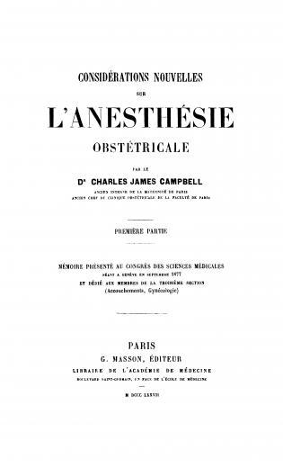 Image of Campbell CJ. Considérations nouvelles sur l'anesthésie obstétricale : mémoire présénté au Congrès des sciences médicales séant à Genève en septembre 1877 et dédié aux membres de la troisième section (accouchements, gynécologie), 1877. - 1 of 1