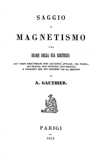 Image of Gauthier A. Saggio di magnetismo, o sia, Esame della sua esistenza dai tempi degl'Indiani fino all'epoca attuale, sua teoria, sua pratica, suoi vantaggi, suoi pericoli, e necessità del suo concorso con la medicina, 1842. - 1 of 1