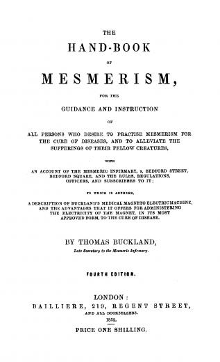 Image of Buckland T. The hand-book of mesmerism : for the guidance and instruction of all persons who desire to practise mesmerism for the cure of diseases, and to alleviate the sufferings of their fellow creatures, with an account of the Mesmeric Infirmary,1858. - 1 of 1